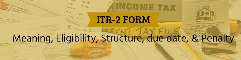ITR 2 Form - Meaning, eligibility, due date, penalty and structure