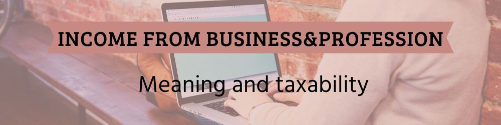 Income from Business and Profession - Meaning and taxability