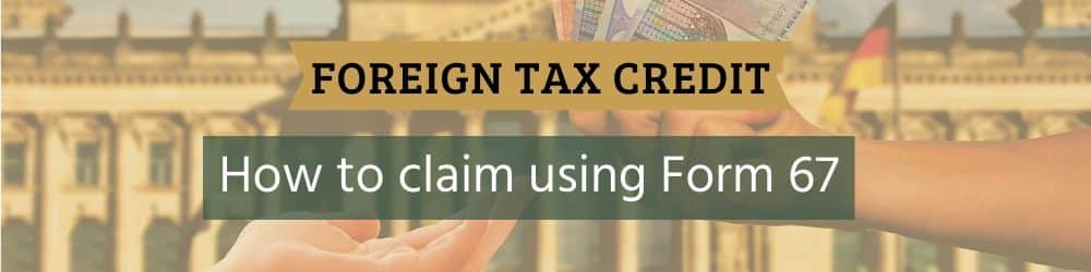 Foreign Tax Credit and how to claim it using form 67